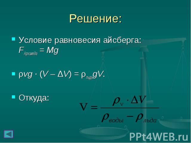 Условие равновесия айсберга: FАрхимеда = Mg Условие равновесия айсберга: FАрхимеда = Mg ρvg∙(V – ΔV) = ρльдаgV. Откуда: