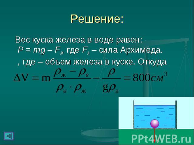 Вес куска железа в воде равен: P = mg – FA, где FA – сила Архимеда. , где – объем железа в куске. Откуда Вес куска железа в воде равен: P = mg – FA, где FA – сила Архимеда. , где – объем железа в куске. Откуда