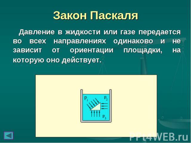 Давление в жидкости или газе передается во всех направлениях одинаково и не зависит от ориентации площадки, на которую оно действует. Давление в жидкости или газе передается во всех направлениях одинаково и не зависит от ориентации площадки, на кото…