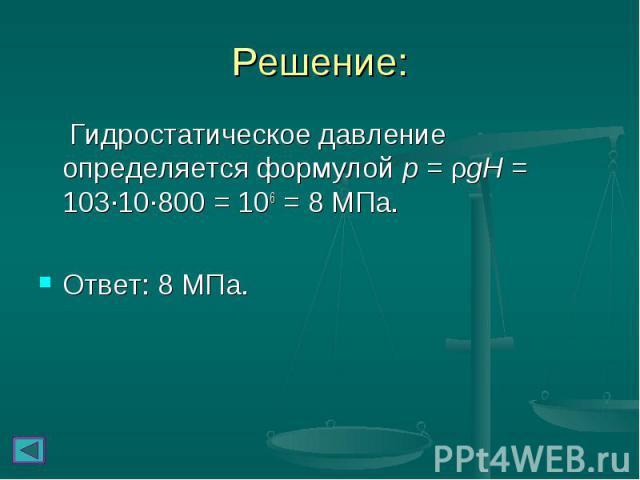 Гидростатическое давление определяется формулой p = ρgH = 103∙10∙800 = 106 = 8 МПа. Гидростатическое давление определяется формулой p = ρgH = 103∙10∙800 = 106 = 8 МПа. Ответ: 8 МПа.
