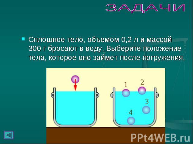 Сплошное тело, объемом 0,2л и массой 300г бросают в воду. Выберите положение тела, которое оно займет после погружения. Сплошное тело, объемом 0,2л и массой 300г бросают в воду. Выберите положение тела, которое оно займет пос…