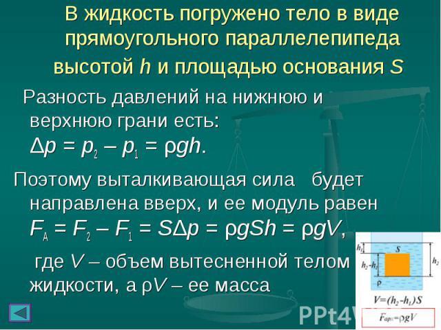 Разность давлений на нижнюю и верхнюю грани есть: Δp=p2–p1=ρgh. Разность давлений на нижнюю и верхнюю грани есть: Δp=p2–p1=ρgh. Поэтому выталкивающая сила будет направлена вверх…