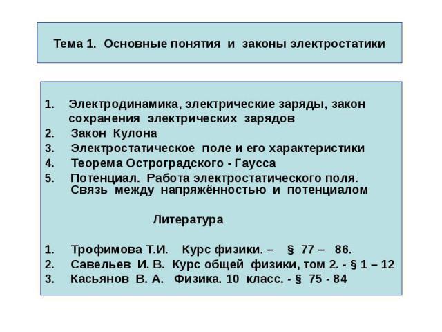 Тема 1. Основные понятия и законы электростатики 1. Электродинамика, электрические заряды, закон сохранения электрических зарядов Закон Кулона Электростатическое поле и его характеристики Теорема Остроградского - Гаусса Потенциал. Работа электростат…