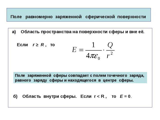 Поле равномерно заряженной сферической поверхности а) Область пространства на поверхности сферы и вне её. Если r ≥ R , то б) Область внутри сферы. Если r < R , то Е = 0.