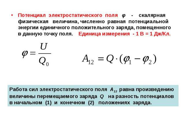 Потенциал электростатического поля φ - скалярная физическая величина, численно равная потенциальной энергии единичного положительного заряда, помещенного в данную точку поля. Единица измерения - 1 В = 1 Дж/Кл.