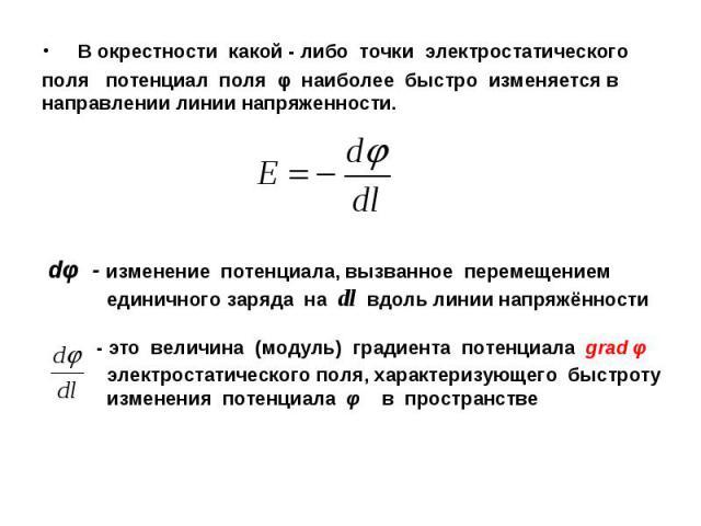 В окрестности какой - либо точки электростатического поля потенциал поля φ наиболее быстро изменяется в направлении линии напряженности.