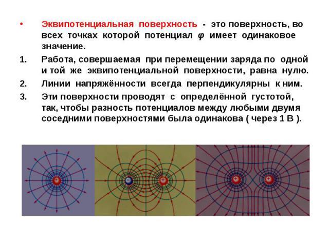 Эквипотенциальная поверхность - это поверхность, во всех точках которой потенциал φ имеет одинаковое значение. Работа, совершаемая при перемещении заряда по одной и той же эквипотенциальной поверхности, равна нулю. Линии напряжённости всегда перпенд…