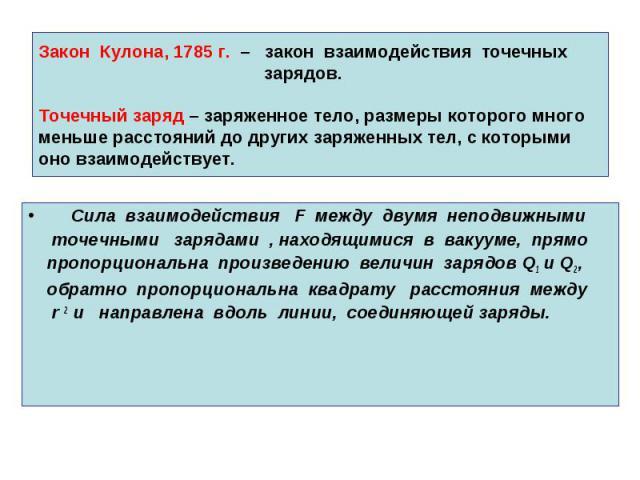 Закон Кулона, 1785 г. – закон взаимодействия точечных зарядов. Точечный заряд – заряженное тело, размеры которого много меньше расстояний до других заряженных тел, с которыми оно взаимодействует. Сила взаимодействия F между двумя неподвижными точечн…