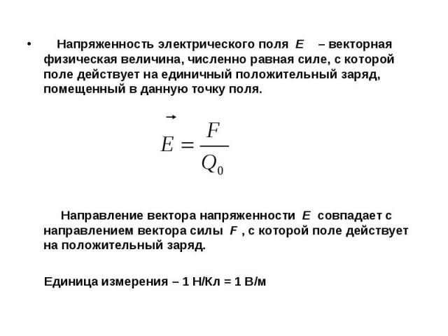 Напряженность электрического поля E – векторная физическая величина, численно равная силе, с которой поле действует на единичный положительный заряд, помещенный в данную точку поля. Направление вектора напряженности E совпадает с направлением вектор…