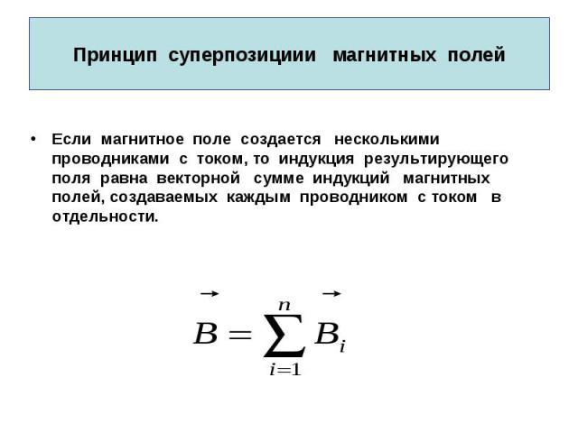 Принцип суперпозициии магнитных полей Если магнитное поле создается несколькими проводниками с током, то индукция результирующего поля равна векторной сумме индукций магнитных полей, создаваемых каждым проводником с током в отдельности.