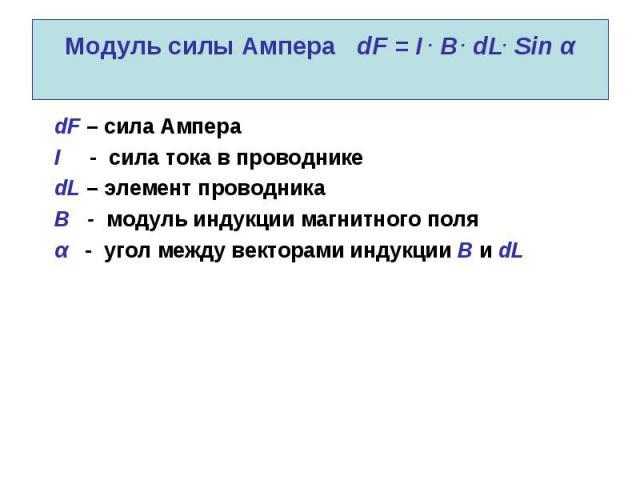 Модуль силы Ампера dF = I . B . dL. Sin α dF – сила Ампера I - сила тока в проводнике dL – элемент проводника B - модуль индукции магнитного поля α - угол между векторами индукции В и dL
