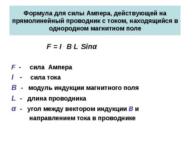Формула для силы Ампера, действующей на прямолинейный проводник с током, находящийся в однородном магнитном поле F = I . B . L. Sinα F - сила Ампера I - сила тока B - модуль индукции магнитного поля L - длина проводника α - угол между вектором индук…