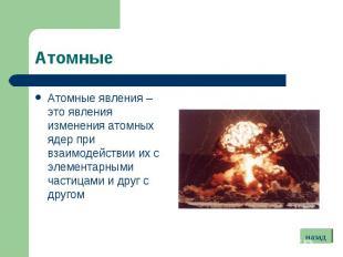 Атомные явления – это явления изменения атомных ядер при взаимодействии их с эле