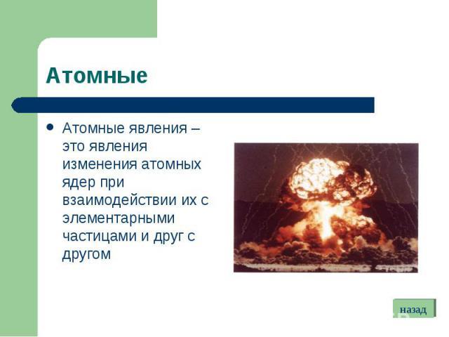 Атомные явления – это явления изменения атомных ядер при взаимодействии их с элементарными частицами и друг с другом Атомные явления – это явления изменения атомных ядер при взаимодействии их с элементарными частицами и друг с другом