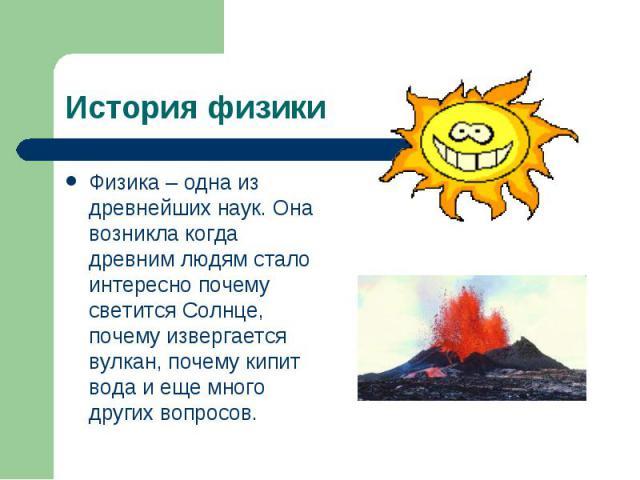Физика – одна из древнейших наук. Она возникла когда древним людям стало интересно почему светится Солнце, почему извергается вулкан, почему кипит вода и еще много других вопросов. Физика – одна из древнейших наук. Она возникла когда древним людям с…