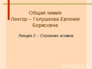 Общая химия Лектор – Голушкова Евгения Борисовна Лекция 2 – Строение атомов
