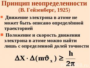 Принцип неопределенности (В. Гейзенберг, 1925) Движение электрона в атоме не мож