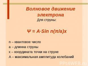 Волновое движение электрона Для струны: Ψ = А·Sin n(π/a)x n – квантовое число а