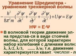 Уравнение Шредингера - уравнение трехмерной волны НΨ = Е·Ψ В волновой теории дви