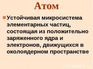 Атом Устойчивая микросистема элементарных частиц, состоящая из положительно заря