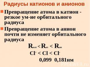 Радиусы катионов и анионов Превращение атома в катион - резкое ум-ие орбитальног