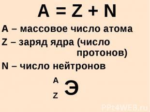 A = Z + N A – массовое число атома Z – заряд ядра (число протонов) N – число ней