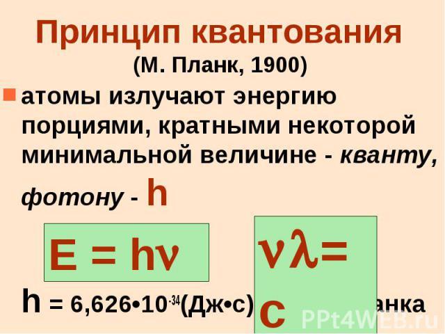 Принцип квантования (М. Планк, 1900) атомы излучают энергию порциями, кратными некоторой минимальной величине - кванту, фотону - h h = 6,626•10-34(Дж•c)–пост. Планка