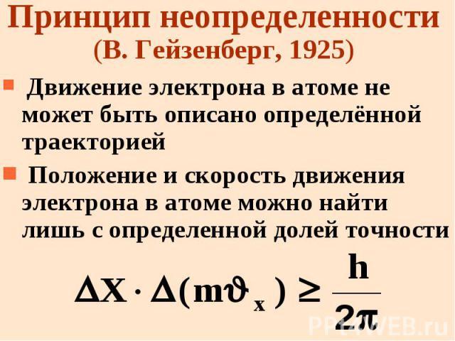 Принцип неопределенности (В. Гейзенберг, 1925) Движение электрона в атоме не может быть описано определённой траекторией Положение и скорость движения электрона в атоме можно найти лишь с определенной долей точности
