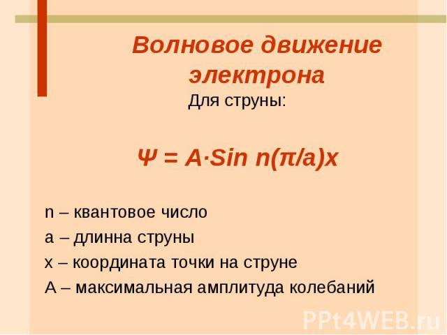 Волновое движение электрона Для струны: Ψ = А·Sin n(π/a)x n – квантовое число а – длинна струны х – координата точки на струне А – максимальная амплитуда колебаний
