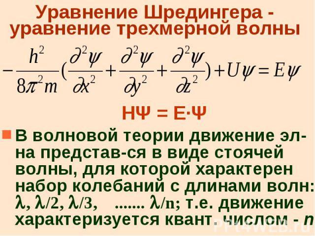 Уравнение Шредингера - уравнение трехмерной волны НΨ = Е·Ψ В волновой теории движение эл-на представ-ся в виде стоячей волны, для которой характерен набор колебаний с длинами волн: , /2, /3, ....... /n; т.е. движение характеризуется квант. числом - n