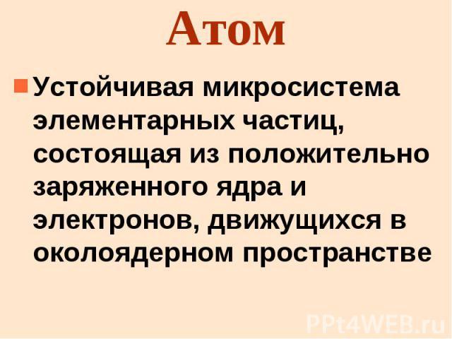 Атом Устойчивая микросистема элементарных частиц, состоящая из положительно заряженного ядра и электронов, движущихся в околоядерном пространстве