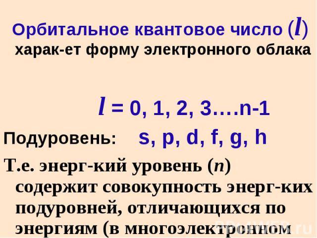 Орбитальное квантовое число (l) харак-ет форму электронного облака Орбитальное квантовое число (l) харак-ет форму электронного облака l = 0, 1, 2, 3….n-1 Подуровень: s, p, d, f, g, h Т.е. энерг-кий уровень (n) содержит совокупность энерг-ких подуров…