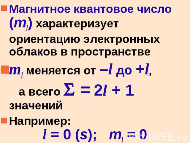 Магнитное квантовое число (ml) характеризует ориентацию электронных облаков в пространстве Магнитное квантовое число (ml) характеризует ориентацию электронных облаков в пространстве ml меняется от –l до +l, а всего = 2l + 1 значений Например: l = 0 …