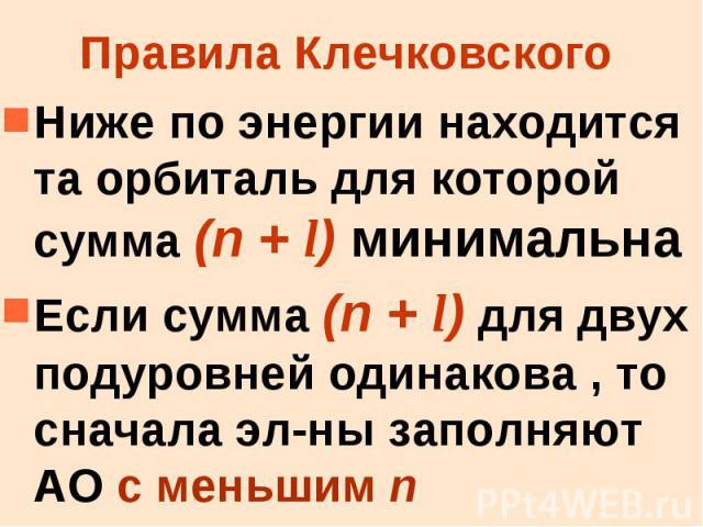 Правила Клечковского Ниже по энергии находится та орбиталь для которой сумма (n + l) минимальна Если сумма (n + l) для двух подуровней одинакова , то сначала эл-ны заполняют АО с меньшим n
