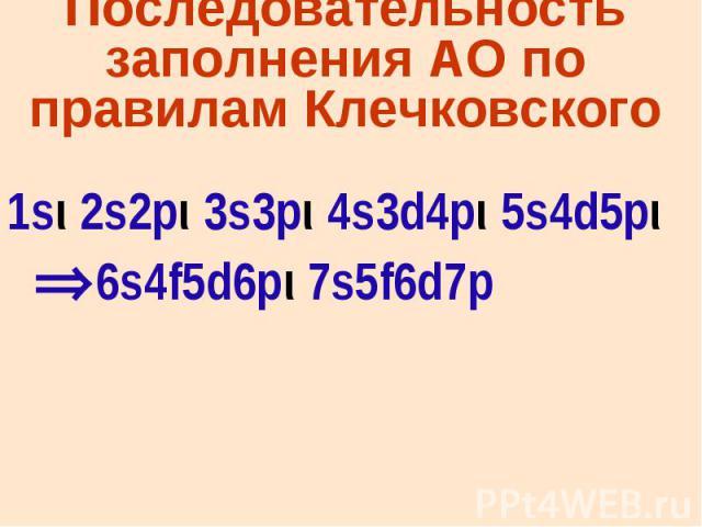 Последовательность заполнения АО по правилам Клечковского 1sι 2s2pι 3s3pι 4s3d4pι 5s4d5pι 6s4f5d6pι 7s5f6d7p