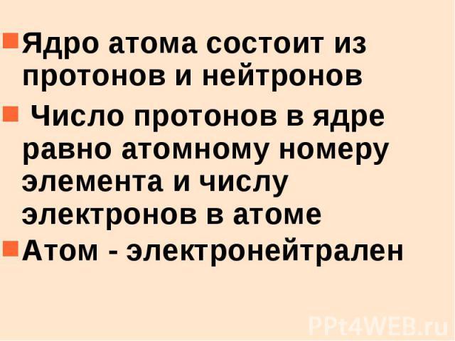 Ядро атома состоит из протонов и нейтронов Ядро атома состоит из протонов и нейтронов Число протонов в ядре равно атомному номеру элемента и числу электронов в атоме Атом - электронейтрален