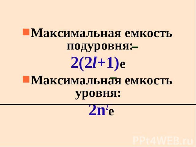Maксимальная емкость подуровня: Maксимальная емкость подуровня: 2(2l+1)e Максимальная емкость уровня: 2n2е