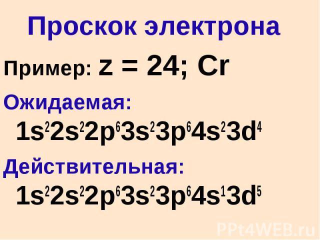 Проскок электрона Пример: z = 24; Cr Ожидаемая: 1s22s22p63s23p64s23d4 Действительная: 1s22s22p63s23p64s13d5