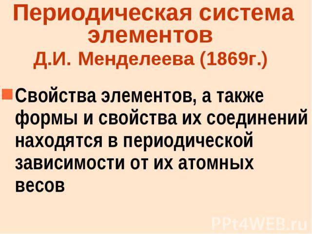 Периодическая система элементов Д.И. Менделеева (1869г.) Свойства элементов, а также формы и свойства их соединений находятся в периодической зависимости от их атомных весов