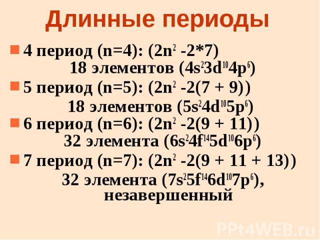 Длинные периоды 4 период (n=4): (2n2 -2*7) 18 элементов (4s23d104p6) 5 период (n=5): (2n2 -2(7 + 9) ) 18 элементов (5s24d105p6) 6 период (n=6): (2n2 -2(9 + 11) ) 32 элемента (6s24f145d106p6) 7 период (n=7): (2n2 -2(9 + 11 + 13) ) 32 элемента (7s25f1…