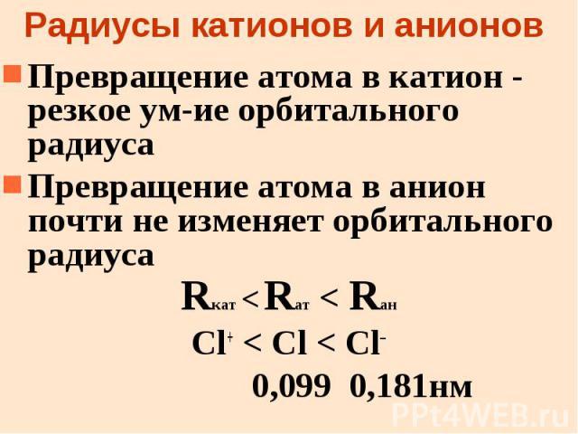 Радиусы катионов и анионов Превращение атома в катион - резкое ум-ие орбитального радиуса Превращение атома в анион почти не изменяет орбитального радиуса Rкат < Rат < Rан Cl+ < Cl < Cl– 0,099 0,181нм