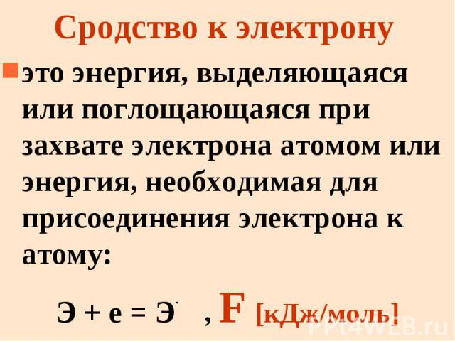 Сродство к электрону это энергия, выделяющаяся или поглощающаяся при захвате электрона атомом или энергия, необходимая для присоединения электрона к атому: Э + е = Э- , F [кДж/моль]