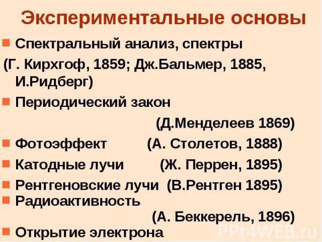 Экспериментальные основы Спектральный анализ, спектры (Г. Кирхгоф, 1859; Дж.Бальмер, 1885, И.Ридберг) Периодический закон (Д.Менделеев 1869) Фотоэффект (А. Столетов, 1888) Катодные лучи (Ж. Перрен, 1895) Рентгеновские лучи (В.Рентген 1895) Радиоакти…