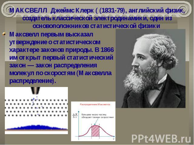 МАКСВЕЛЛ Джеймс Клерк ( (1831-79), английский физик, создатель классической электродинамики, один из основоположников статистической физики  Максвелл первым высказал утверждение о статистическом характере законов природы. В 1866 им открыт перв…