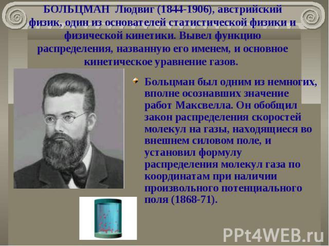 БОЛЬЦМАН Людвиг (1844-1906), австрийский физик, один из основателей статистической физики и физической кинетики. Вывел функцию распределения, названную его именем, и основное кинетическое уравнение газов. Больцман был одним из немногих, вполне осозн…