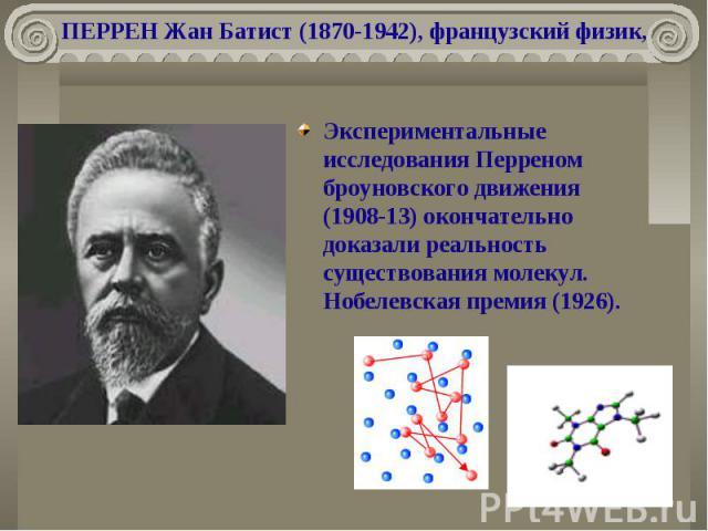 ПЕРРЕН Жан Батист (1870-1942), французский физик, Экспериментальные исследования Перреном броуновского движения (1908-13) окончательно доказали реальность существования молекул. Нобелевская премия (1926).