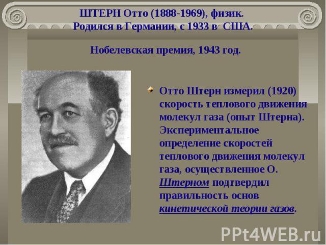 ШТЕРН Отто (1888-1969), физик. Родился в Германии, с 1933 в США. Отто Штерн измерил (1920) скорость теплового движения молекул газа (опыт Штерна). Экспериментальное определение скоростей теплового движения молекул газа, осуществленное О. Штерном под…