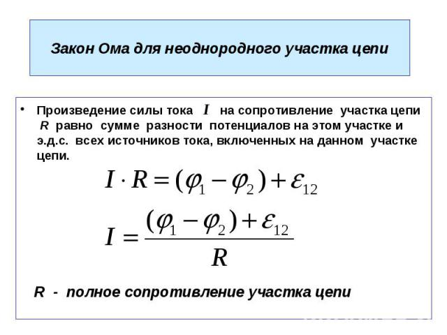 Закон Ома для неоднородного участка цепи Произведение силы тока I на сопротивление участка цепи R равно сумме разности потенциалов на этом участке и э.д.с. всех источников тока, включенных на данном участке цепи.