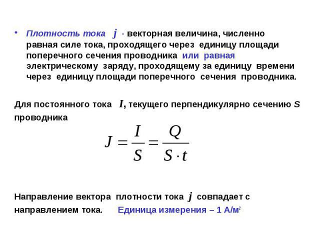 Плотность тока j - векторная величина, численно равная силе тока, проходящего через единицу площади поперечного сечения проводника или равная электрическому заряду, проходящему за единицу времени через единицу площади поперечного сечения проводника.…