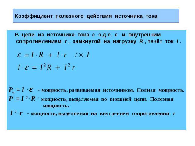 Коэффициент полезного действия источника тока В цепи из источника тока с э.д.с. ε и внутренним сопротивлением r , замкнутой на нагрузку R , течёт ток I .